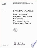 Banking taxation : implications of proposed revisions governing Scorporations on community banks : report to congressional committees