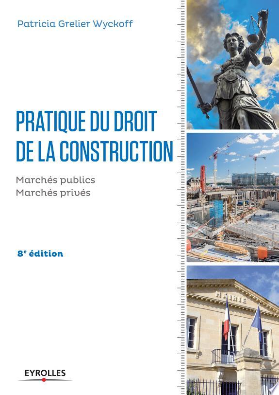 Pratique du droit de la construction : marchés publics et privés / Patricia Grelier Wyckoff.- Paris : Eyrolles , DL 2017