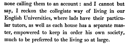 'I cannot but say, I reckon the collegiate way of living in our English Universities, where lads have their particular tutors, as well as each house has a separate master, empowered to keep in order his own society, much to be preferred to the living so at large.'