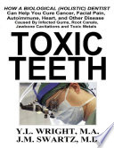 Toxic Teeth  How a Biological  Holistic  Dentist Can Help You Cure Cancer  Facial Pain  Autoimmune  Heart  and Other Disease Caused By Infected Gums  Root Canals  Jawbone Cavitations  and Toxic Metals