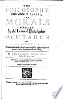 The Philosophie, Commonly Called, the Morals, Written by the Learned Philosopher, Plutarch of Chæronea. Translated Out of Greeke Into English, and Conferred with the Latine Translations, and the French, by Philemon Holland ... Whereunto are Annexed the Summaries Necessary to be Read Before Every Treatise