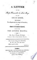 A Letter to the Right Honourable the Lord Mayor of the City of London, Relative to the Report Made by a Special Committee of the Court of Common Council, Respecting The London Militia