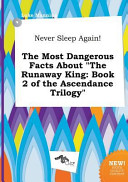 Never Sleep Again  the Most Dangerous Facts about the Runaway King