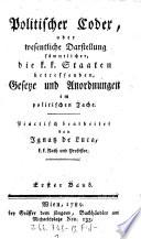 Politischer Codex oder wesentliche Darstellung sämmtlicher, die k.k. Staaten betreffenden Gesetze und Anordnungen im polit. Fache. Practisch bearb. von ---