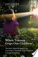 When Trauma Grips Our Children The Basic Pyramid System For Counselors Teachers And Caregivers To Support Healing