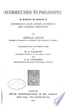Introduction to philosophy  a handbook for students of psychology  logic  ethics  aesthetics and general philosophy  by Oswald Kulpe   tr  from the German  1895  by W B  Pillsbury   and E B Titchener