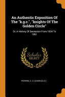 An Authentic Exposition Of The K G C Knights Of The Golden Circle Or A History Of Secession From 1834 To 1861