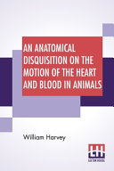 An Anatomical Disquisition On The Motion Of The Heart And Blood In Animals