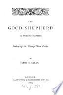 The Good Shepherd In Twelve Chapters Embracing The Twenty Third Psalm