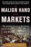 The Malign Hand of the Markets  The Insidious Forces on Wall Street that are Destroying Financial Markets     and What We Can Do About it