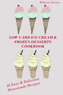 Low Carb Ice Cream and Frozen Desserts Cookbook  25 Easy  Delicious Low Carb Hom