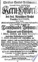 Christian Gottlob Pitschmanns ... Kern-Historie des Heil. Römischen Reichs Teutscher Nation, Oder kurtze ... Nachricht von Teutschlands, Böhmens, Mährens und Schlesiens, I. ... Geographie ... II. ... Käyser-Historie ... III. ... Religions-Staate, Studiis ...