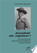 """""""Kolonialheld"""" oder """"Lügenbaron""""? Die Geschichte des bayerischen Kolonialoffiziers Hermann Detzner"""