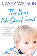 The Boy No One Loved  A Heartbreaking True Story of Abuse  Abandonment and Betrayal