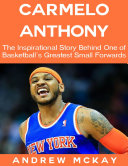 download ebook carmelo anthony: the inspirational story behind one of basketball\'s greatest small forwards pdf epub