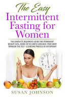 The Easy Intermittent Fasting For Women The Complete Beginners Guide For Permanent Weight Loss Burn Fat In Simple And Heal Your Body Through The Sel