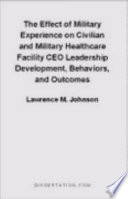 The Effect of Military Experience on Civilian and Military Healthcare Facility CEO Leadership Development  Behaviors  and Outcomes