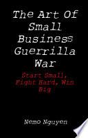 The Art Of Small Business Guerrilla War  Start Small  Fight Hard  Win Big