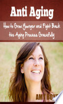 Anti Aging How To Grow Younger And Fight Back The Aging Process Gracefully