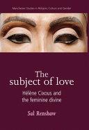 The Subject of Love: Hélène Cixous and the Feminine Divine