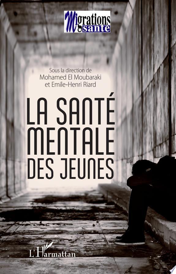 La santé mentale des jeunes / sous la direction de Mohamed El Moubaraki et Emile-Henri Riard.- Paris : Migrations santé : l'Harmattan , copyright 2017