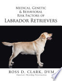 Medical, Genetic & Behavioral Risk Factors Of Labrador Retrievers : attributes of this breed including origin, purpose,...