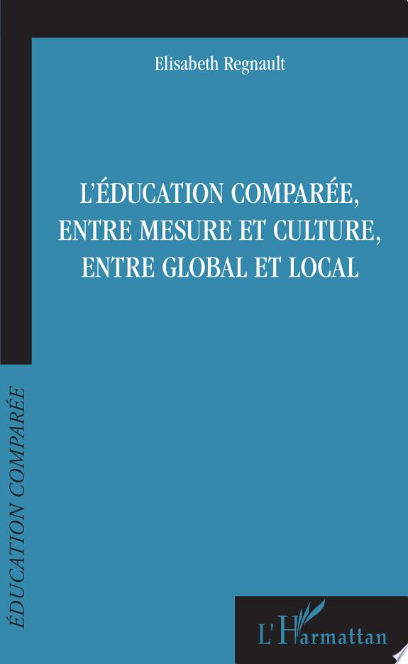 L'éducation comparée, entre mesure et culture, entre global et local / Elisabeth Regnault.- Paris : L'Harmattan , copyright 2017