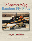 Handcrafting Bamboo Fly Rods : fly-fishing art; its apparent simplicity and delicacy...