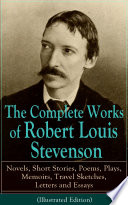 The Complete Works of Robert Louis Stevenson  Novels  Short Stories  Poems  Plays  Memoirs  Travel Sketches  Letters and Essays  Illustrated Edition