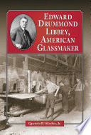 Edward Drummond Libbey, American Glassmaker : bottle-making and sheet glass machines. this work examines...