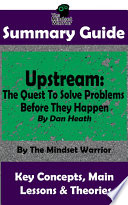 Book SUMMARY  Upstream  The Quest To Solve Problems Before They Happen  By Dan Heath   The MW Summary Guide