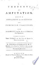 Thoughts On Amputation Being A Supplement To The Letters On Compound Fractures And A Comment On Dr Bilguer S Book On This Operation To Which Is Added A Short Essay On The Use Of Opium In Mortifications
