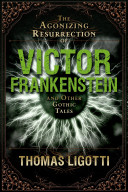 The Agonizing Resurrection of Victor Frankenstein and Other Gothic Tales