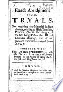 An Exact Abridgment of all the Tryals     relating to high treasons  piracies   c  in the reigns of the late King William the III     and of     Queen Anne  Together with     dying speeches  etc