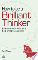 How to be a brilliant thinker [electronic resource] : exercise your mind and find creative solutions / Paul Sloane.