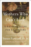Mothers Who Can't Love : susan forward, ph.d., author of the smash...