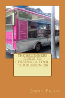 The Beginners Guide to Starting a Food Truck Business