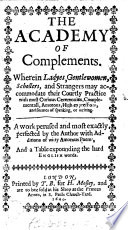 The Academy of Complements. Wherein Ladyes, Gentlewomen, Schollers and Strangers May Accommodate Their Courtly Practice with Most Curious Ceremonies, Complementall, Amorous, High Expressions, Etc. [By Philomusus.]