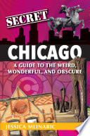 Secret Chicago  A Guide to the Weird  Wonderful  and Obscure