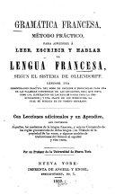 Gramatica francesa, método practico, para aprender á leer, escribir y hablar la lengua francesa, segun el sistema de Ollandorff