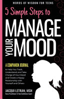5 Simple Steps to Manage Your Mood - A Companion Journal: To Help You Track, Understand, and Take Charge of Your Mood and Create a Happy Relationship with Yourself and Others