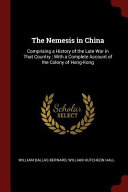 The Nemesis in China  Comprising a History of the Late War in That Country  With a Complete Account of the Colony of Hong Kong Book PDF