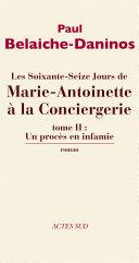 Les soixante-seize jours d Marie-Antoinette à la Conciergerie, tome II : un procès en infamie