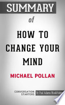 Summary Of How To Change Your Mind What The New Science Of Psychedelics Teaches Us About Consciousness Dying Addiction Depression And Transcendence