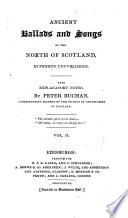 Ancient Ballads and Songs of the North of Scotland  Hitherto Unpublished  With Explanatory Notes  by Peter Buchan  Corresponding Member of the Society of Antiquaries of Scotland