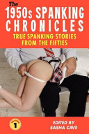 The 1950s Spanking Chronicles  True Spanking Stories from the Fifties  Volume 1  True Accounts from the Nineteen Fifties  the Golden Age of Spanking