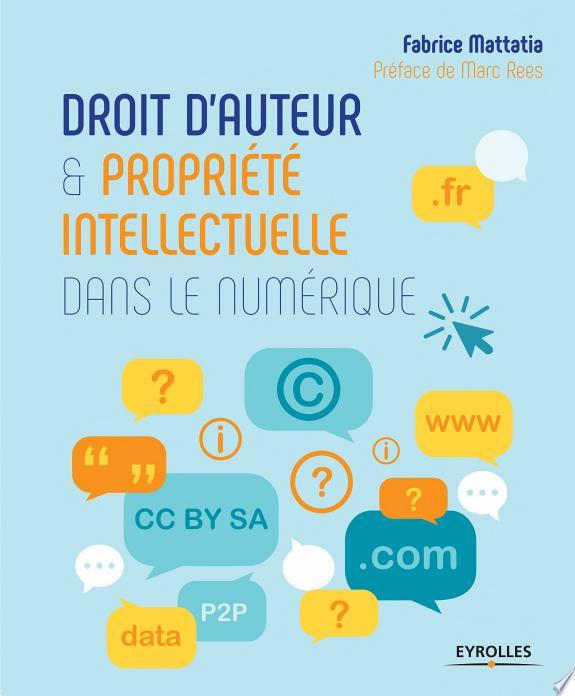 Droit d'auteur et propriété intellectuelle dans le numérique / Fabrice Mattatia ; [préface de Marc Rees].- Paris : Eyrolles , DL 2017