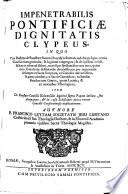Impenetrabilis pontifici   dignitatis clypeus  in quo vera doctrina de potestate Summi Pontificis Romani     et de ejusdem infallibilitate in rebus ad fidem moresque spectanibus     definiendis demonstratur  etc