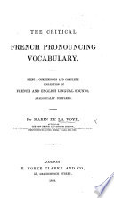 The Critical French Pronouncing Vocabulary  Being a Compendious and Complete Collection of French and English Lingual Bounds  Analogically Compared
