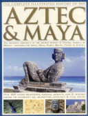 The Complete Illustrated History of the Aztec   Maya